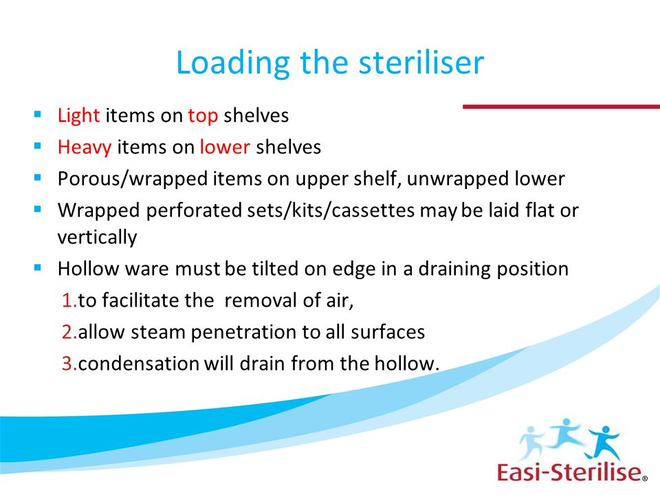 Loading the steriliser  Light items on top shelves  Heavy items on lower shelves  Porous/wrapped items on upper shelf, unwrapped lower  Wrapped perforated sets/kits/cassettes may be laid flat or vertically  Hollow ware must be tilted on edge in a draining position 1.to facilitate the removal of air, 2.allow steam penetration to all surfaces 3.condensation will drain from the hollow.
