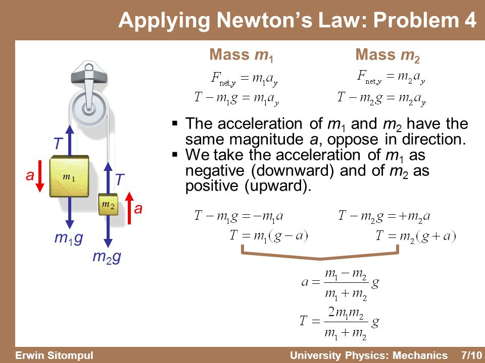 7/10 Erwin SitompulUniversity Physics: Mechanics T T m1gm1g m2gm2g a a Mass m 1 Mass m 2  The acceleration of m 1 and m 2 have the same magnitude a, oppose in direction.