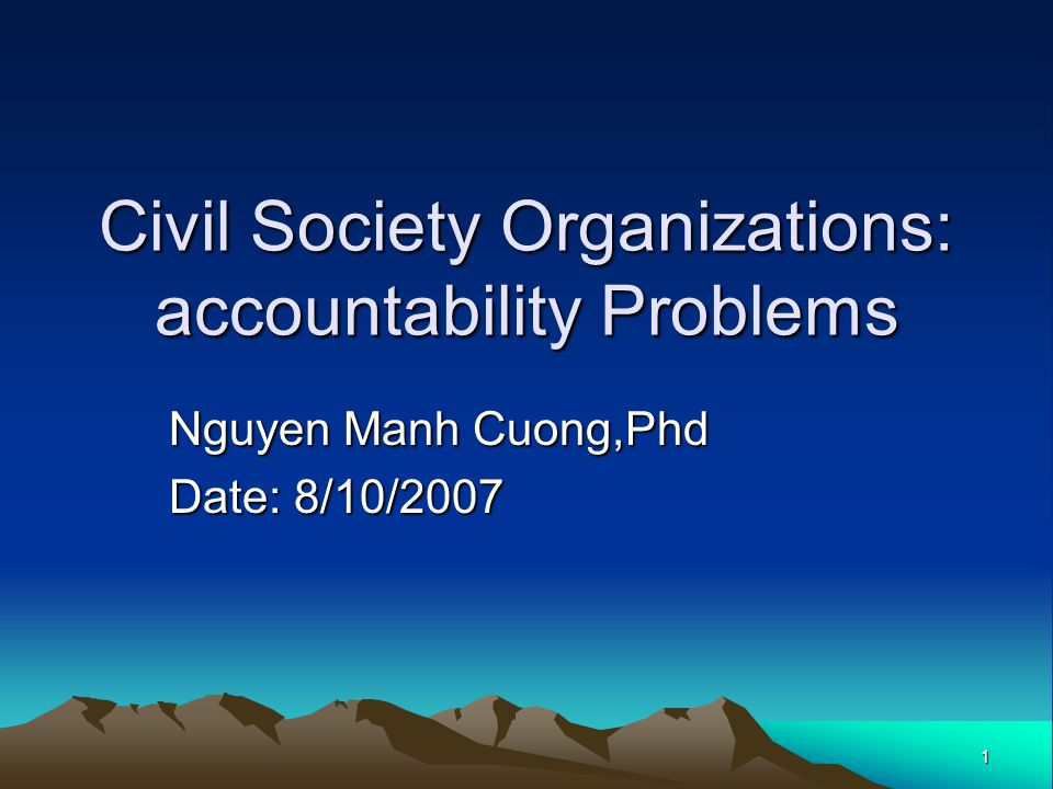1 Civil Society Organizations: accountability Problems Nguyen Manh Cuong,Phd Date: 8/10/2007