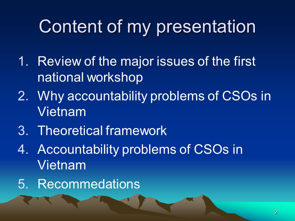 2 Content of my presentation 1.Review of the major issues of the first national workshop 2.Why accountability problems of CSOs in Vietnam 3.Theoretical framework 4.Accountability problems of CSOs in Vietnam 5.Recommedations