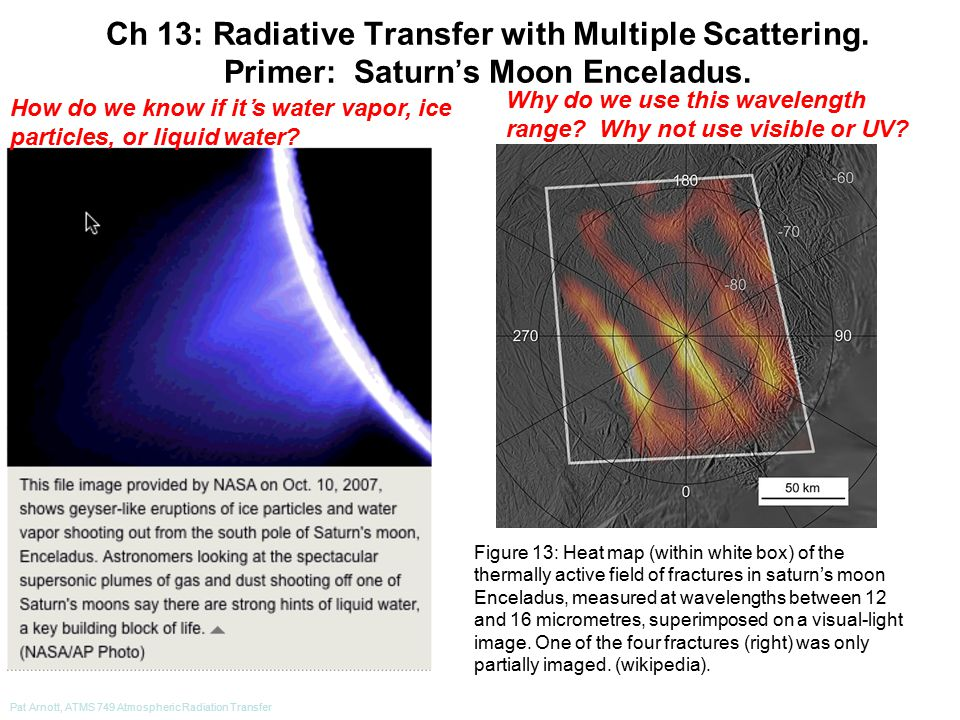 Pat Arnott, ATMS 749 Atmospheric Radiation Transfer Figure 13: Heat map (within white box) of the thermally active field of fractures in saturn's moon Enceladus, measured at wavelengths between 12 and 16 micrometres, superimposed on a visual-light image.