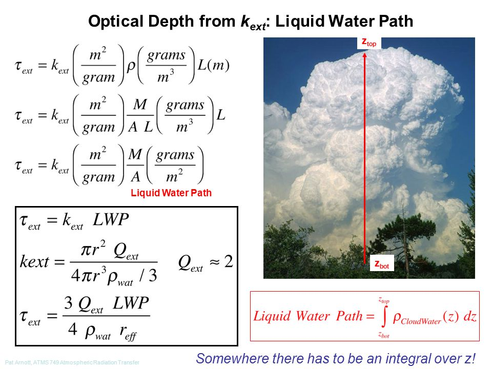 Pat Arnott, ATMS 749 Atmospheric Radiation Transfer Optical Depth from k ext : Liquid Water Path Liquid Water Path z bot z top Somewhere there has to be an integral over z!