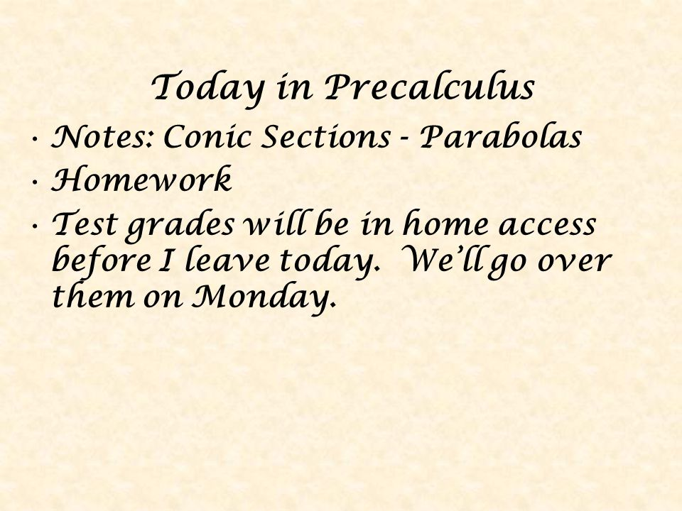 Today in Precalculus Notes: Conic Sections - Parabolas Homework Test grades will be in home access before I leave today.