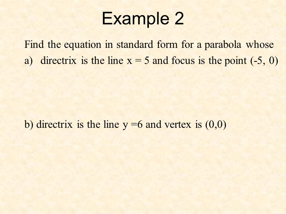 Example 2 Find the equation in standard form for a parabola whose a)directrix is the line x = 5 and focus is the point (-5, 0) b) directrix is the lin