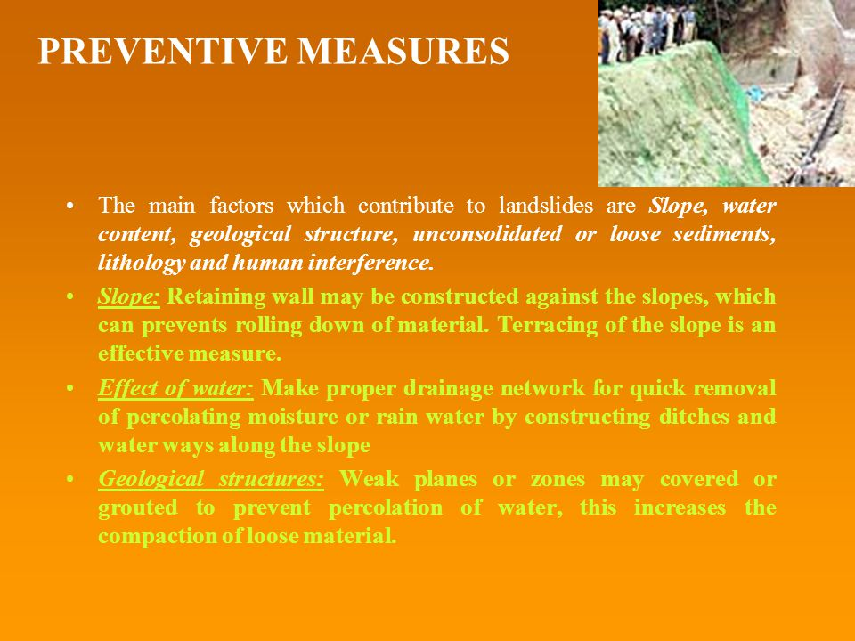 PREVENTIVE MEASURES The main factors which contribute to landslides are Slope, water content, geological structure, unconsolidated or loose sediments, lithology and human interference.