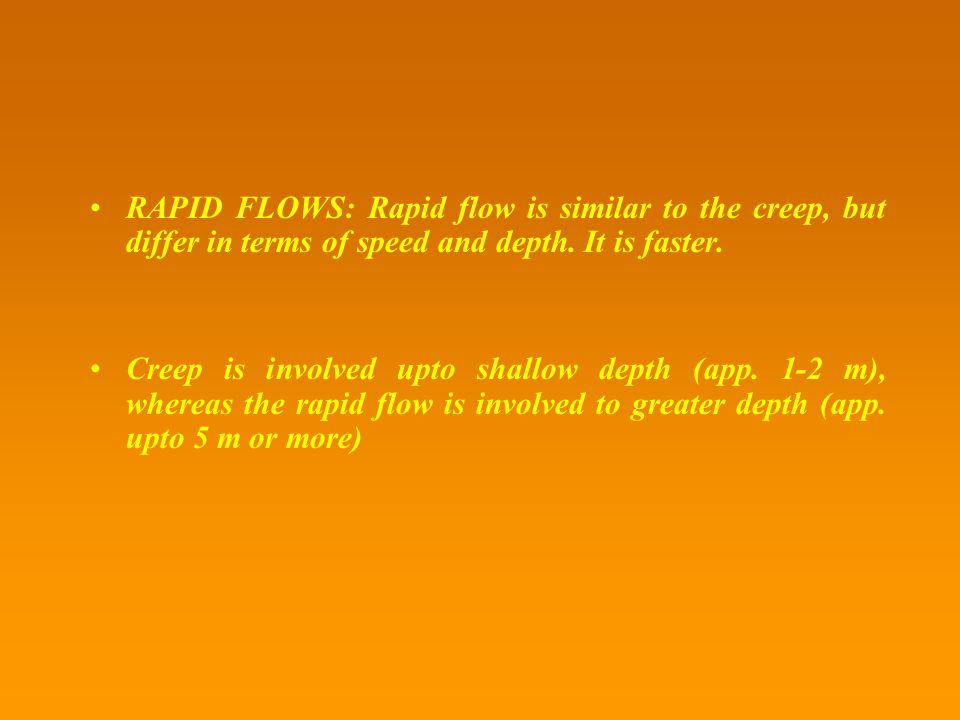 RAPID FLOWS: Rapid flow is similar to the creep, but differ in terms of speed and depth.
