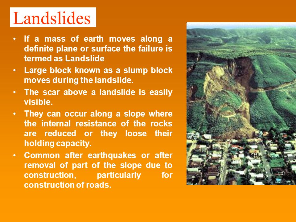 Landslides If a mass of earth moves along a definite plane or surface the failure is termed as Landslide Large block known as a slump block moves during the landslide.
