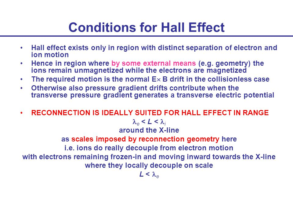 Conditions for Hall Effect Hall effect exists only in region with distinct separation of electron and ion motion Hence in region where by some external means (e.g.