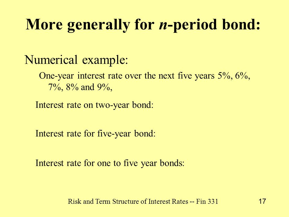 Risk and Term Structure of Interest Rates -- Fin 331 17 More generally for n-period bond: Numerical example: One-year interest rate over the next five years 5%, 6%, 7%, 8% and 9%, Interest rate on two-year bond: Interest rate for five-year bond: Interest rate for one to five year bonds: