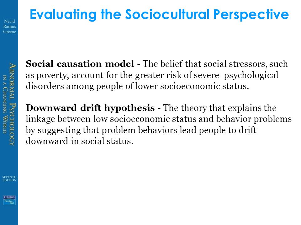 Evaluating the Sociocultural Perspective Social causation model - The belief that social stressors, such as poverty, account for the greater risk of severe psychological disorders among people of lower socioeconomic status.