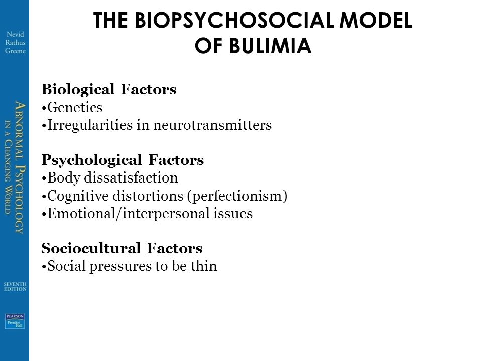 THE BIOPSYCHOSOCIAL MODEL OF BULIMIA Biological Factors Genetics Irregularities in neurotransmitters Psychological Factors Body dissatisfaction Cognitive distortions (perfectionism) Emotional/interpersonal issues Sociocultural Factors Social pressures to be thin