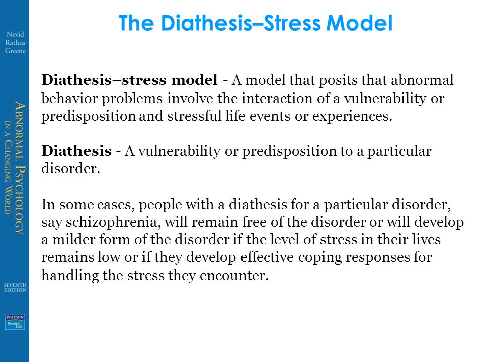 The Diathesis–Stress Model Diathesis–stress model - A model that posits that abnormal behavior problems involve the interaction of a vulnerability or predisposition and stressful life events or experiences.