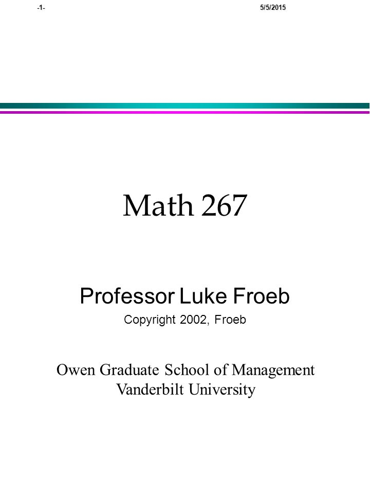 -1- 5/5/2015 Math 267 Professor Luke Froeb Copyright 2002, Froeb Owen Graduate School of Management Vanderbilt University