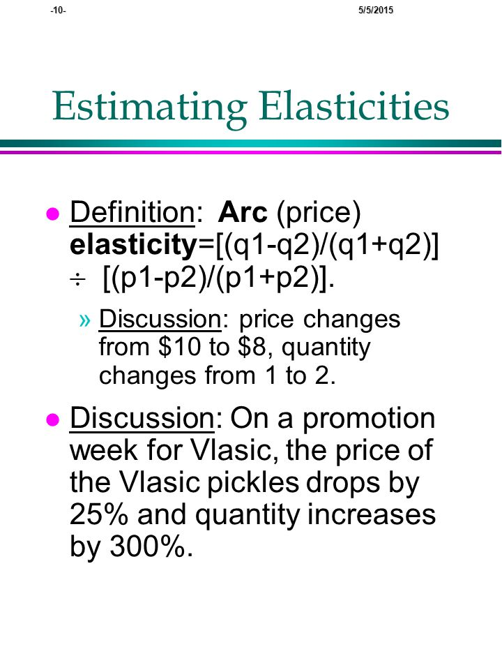 -10- 5/5/2015 Estimating Elasticities l Definition: Arc (price) elasticity=[(q1-q2)/(q1+q2)]  [(p1-p2)/(p1+p2)].