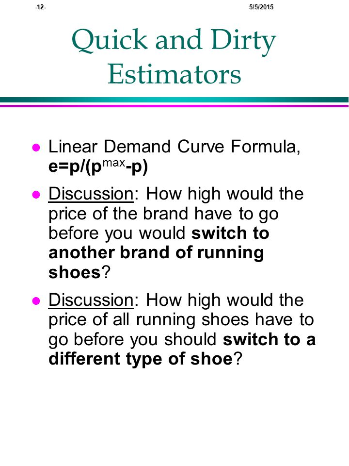 -12- 5/5/2015 Quick and Dirty Estimators l Linear Demand Curve Formula, e=p/(p max -p) l Discussion: How high would the price of the brand have to go before you would switch to another brand of running shoes.