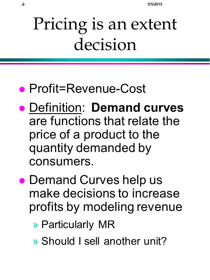 -2- 5/5/2015 Pricing is an extent decision lPlProfit=Revenue-Cost lDlDefinition: Demand curves are functions that relate the price of a product to the quantity demanded by consumers.