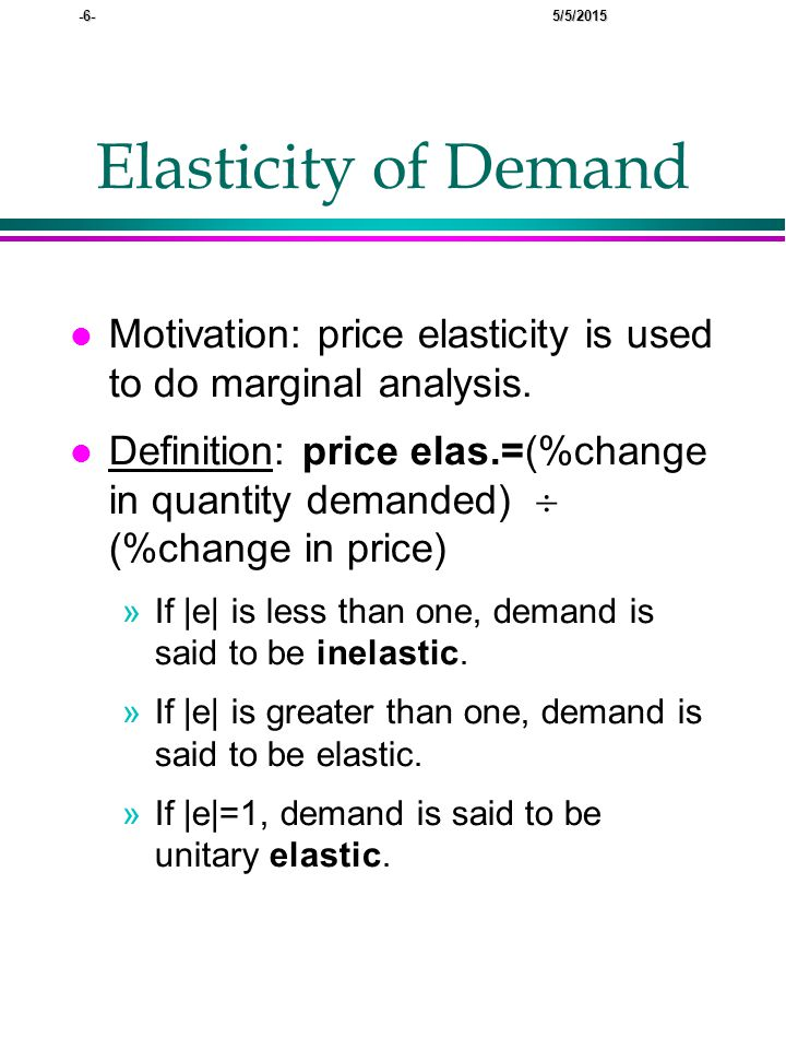 -6- 5/5/2015 Elasticity of Demand l Motivation: price elasticity is used to do marginal analysis.