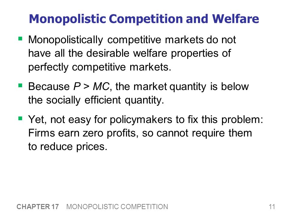 11 CHAPTER 17 MONOPOLISTIC COMPETITION Monopolistic Competition and Welfare  Monopolistically competitive markets do not have all the desirable welfare properties of perfectly competitive markets.