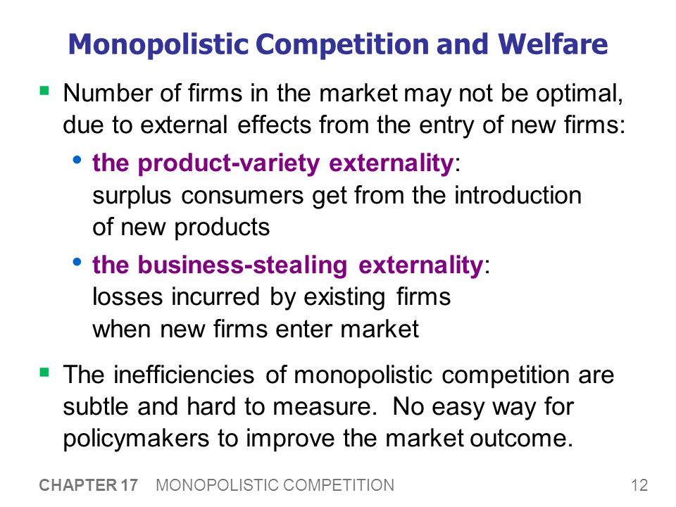 12 CHAPTER 17 MONOPOLISTIC COMPETITION Monopolistic Competition and Welfare  Number of firms in the market may not be optimal, due to external effects from the entry of new firms: the product-variety externality: surplus consumers get from the introduction of new products the business-stealing externality: losses incurred by existing firms when new firms enter market  The inefficiencies of monopolistic competition are subtle and hard to measure.
