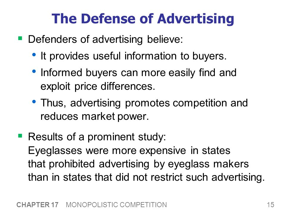 15 CHAPTER 17 MONOPOLISTIC COMPETITION The Defense of Advertising  Defenders of advertising believe: It provides useful information to buyers.