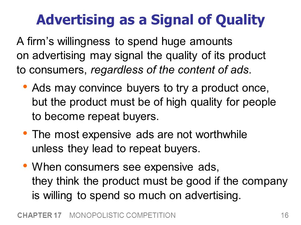 16 CHAPTER 17 MONOPOLISTIC COMPETITION Advertising as a Signal of Quality A firm's willingness to spend huge amounts on advertising may signal the quality of its product to consumers, regardless of the content of ads.