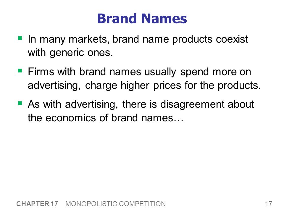17 CHAPTER 17 MONOPOLISTIC COMPETITION Brand Names  In many markets, brand name products coexist with generic ones.