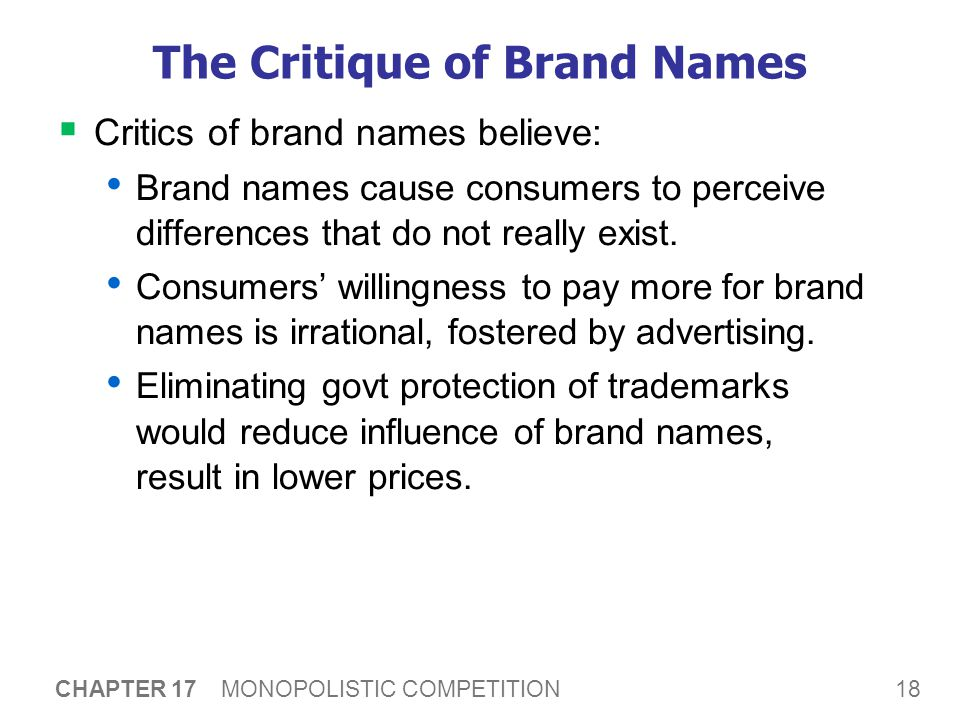18 CHAPTER 17 MONOPOLISTIC COMPETITION The Critique of Brand Names  Critics of brand names believe: Brand names cause consumers to perceive differences that do not really exist.