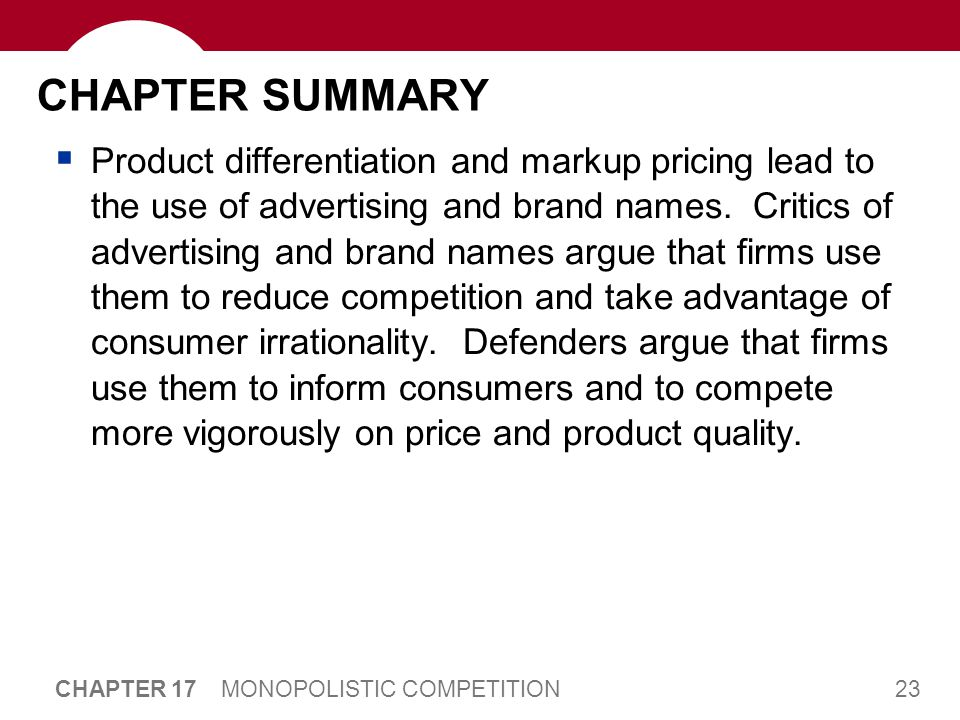 23 CHAPTER 17 MONOPOLISTIC COMPETITION CHAPTER SUMMARY  Product differentiation and markup pricing lead to the use of advertising and brand names.