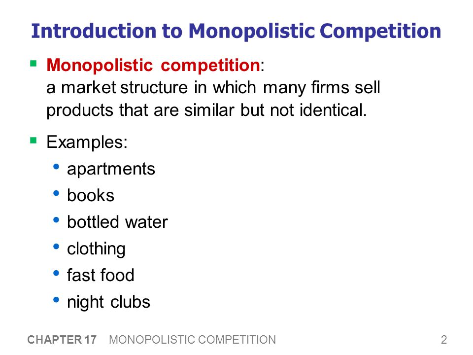 2 CHAPTER 17 MONOPOLISTIC COMPETITION Introduction to Monopolistic Competition  Monopolistic competition: a market structure in which many firms sell products that are similar but not identical.