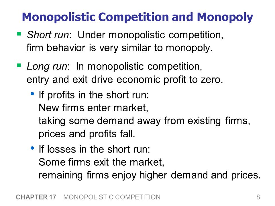 8 CHAPTER 17 MONOPOLISTIC COMPETITION Monopolistic Competition and Monopoly  Short run: Under monopolistic competition, firm behavior is very similar to monopoly.