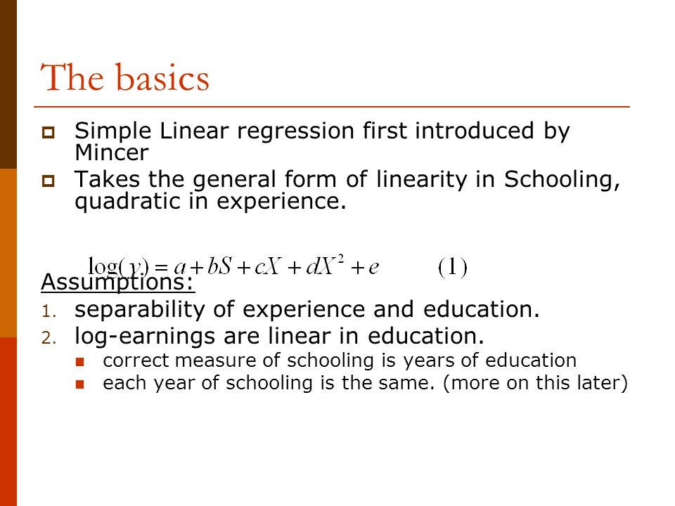 The basics  Simple Linear regression first introduced by Mincer  Takes the general form of linearity in Schooling, quadratic in experience. Assumpti