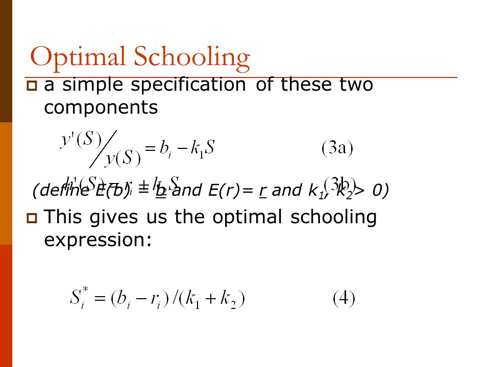 Optimal Schooling  a simple specification of these two components (define E(b) = b and E(r)= r and k 1, k 2 > 0)  This gives us the optimal schoolin