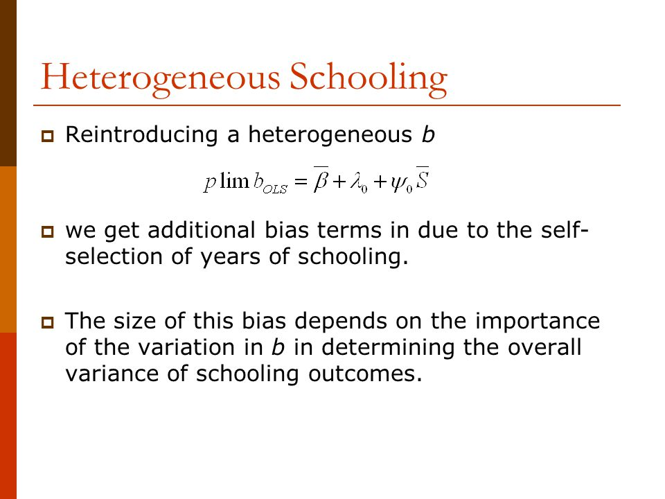 Heterogeneous Schooling  Reintroducing a heterogeneous b  we get additional bias terms in due to the self- selection of years of schooling.  The si