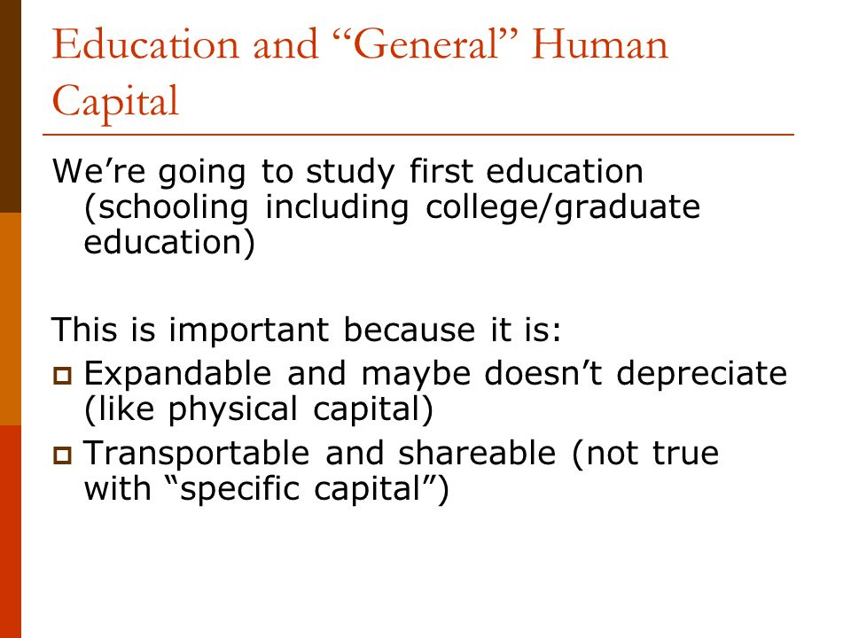 """Education and """"General"""" Human Capital We're going to study first education (schooling including college/graduate education) This is important because"""