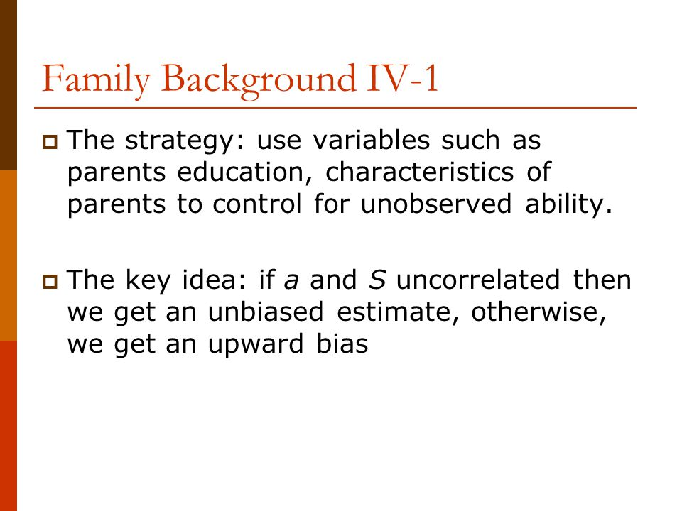 Family Background IV-1  The strategy: use variables such as parents education, characteristics of parents to control for unobserved ability.  The ke