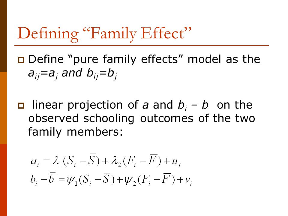 """Defining """"Family Effect""""  Define """"pure family effects"""" model as the a ij =a j and b ij =b j  linear projection of a and b i – b on the observed scho"""
