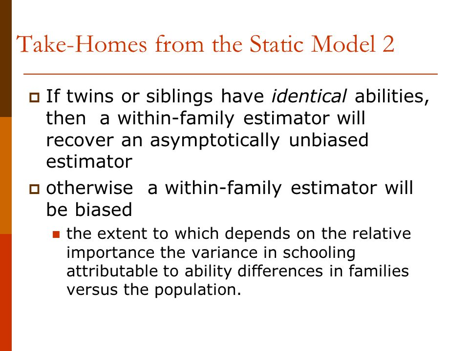  If twins or siblings have identical abilities, then a within-family estimator will recover an asymptotically unbiased estimator  otherwise a within