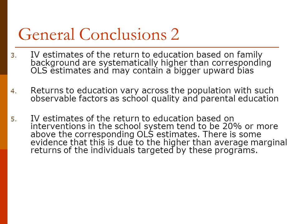 General Conclusions 2 3. IV estimates of the return to education based on family background are systematically higher than corresponding OLS estimates