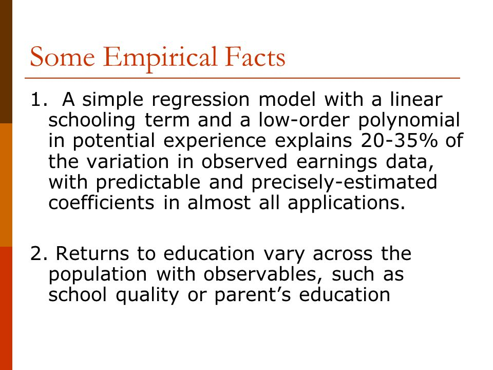 Some Empirical Facts 1. A simple regression model with a linear schooling term and a low-order polynomial in potential experience explains 20-35% of t