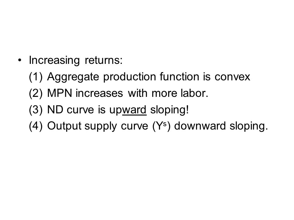 Increasing returns: (1)Aggregate production function is convex (2)MPN increases with more labor.