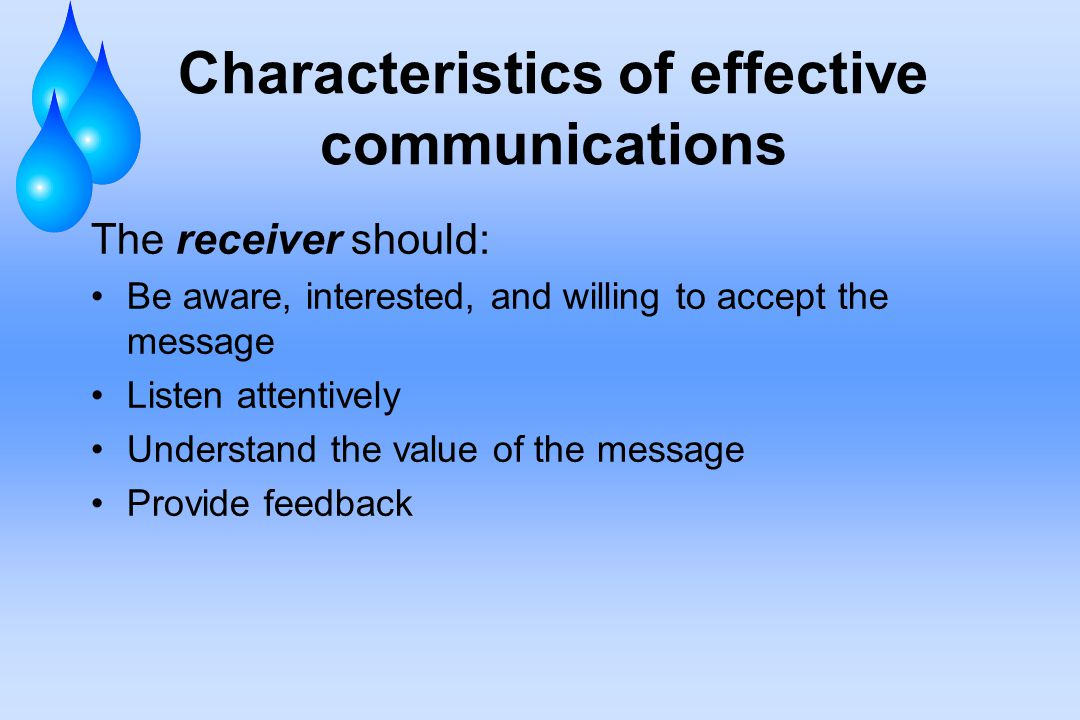 Characteristics of effective communications The receiver should: Be aware, interested, and willing to accept the message Listen attentively Understand the value of the message Provide feedback