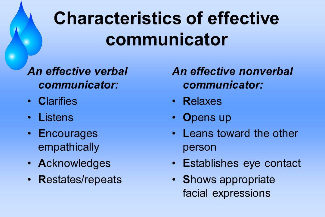 Characteristics of effective communicator An effective verbal communicator: Clarifies Listens Encourages empathically Acknowledges Restates/repeats An effective nonverbal communicator: Relaxes Opens up Leans toward the other person Establishes eye contact Shows appropriate facial expressions