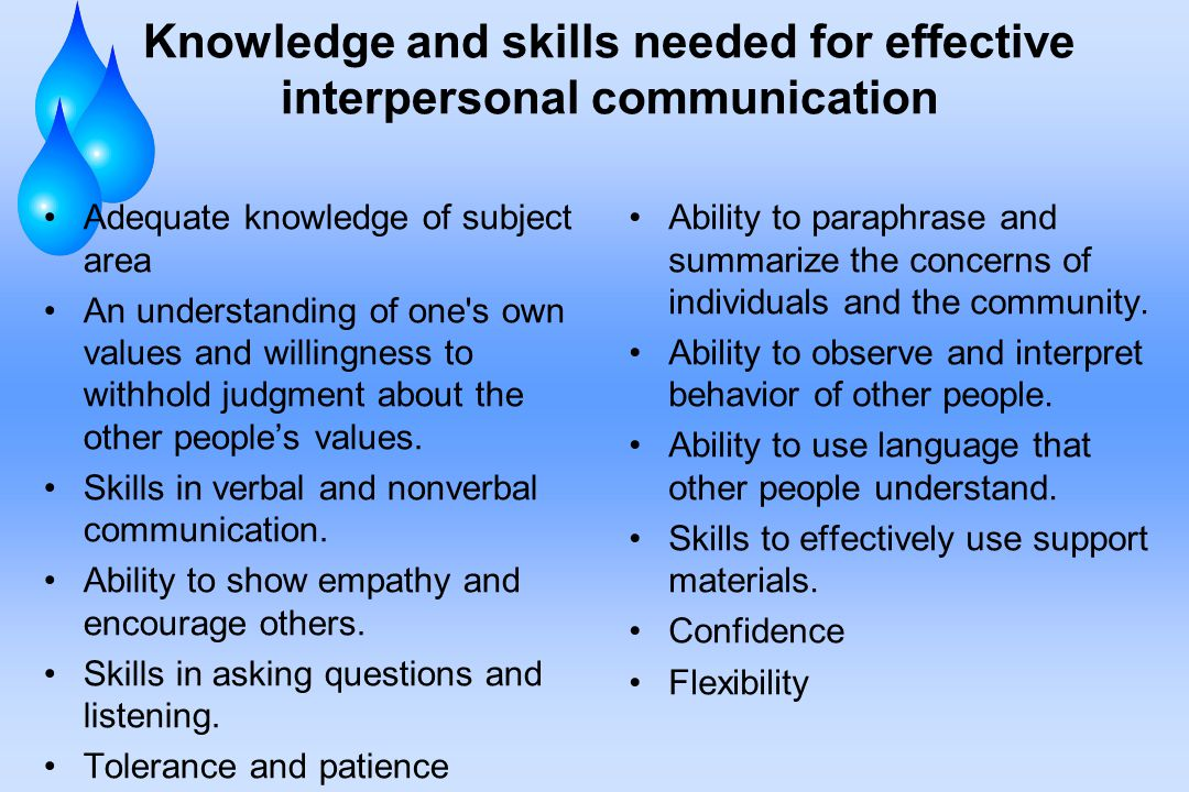 Knowledge and skills needed for effective interpersonal communication Adequate knowledge of subject area An understanding of one s own values and willingness to withhold judgment about the other people's values.
