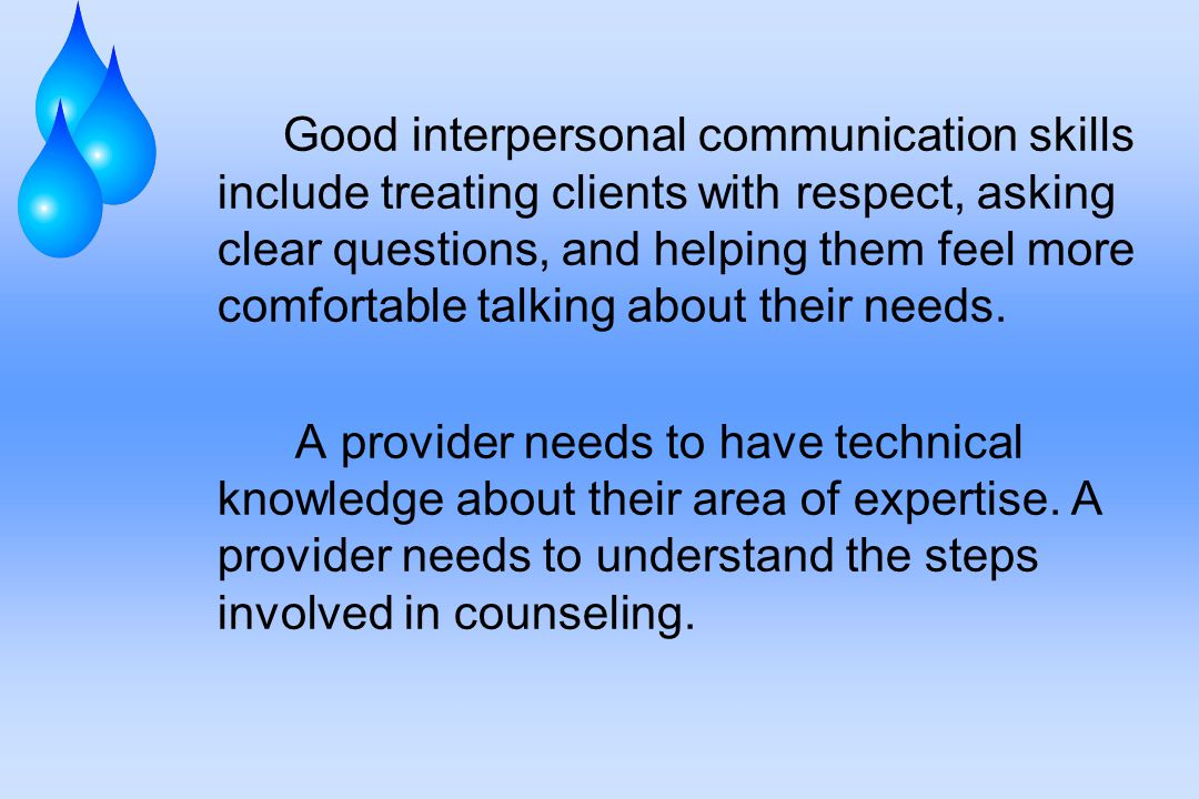 Good interpersonal communication skills include treating clients with respect, asking clear questions, and helping them feel more comfortable talking about their needs.