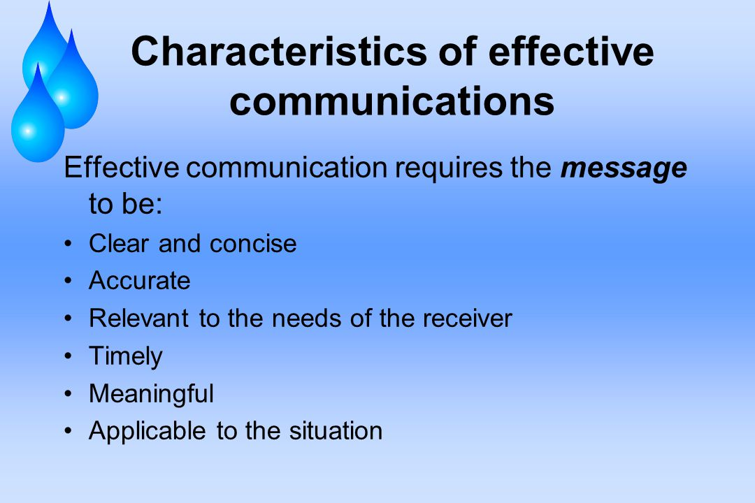 Characteristics of effective communications Effective communication requires the message to be: Clear and concise Accurate Relevant to the needs of the receiver Timely Meaningful Applicable to the situation