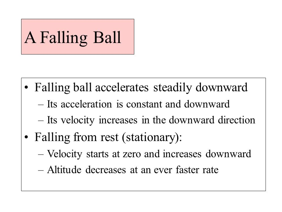 A Falling Ball Falling ball accelerates steadily downward –Its acceleration is constant and downward –Its velocity increases in the downward direction Falling from rest (stationary): –Velocity starts at zero and increases downward –Altitude decreases at an ever faster rate