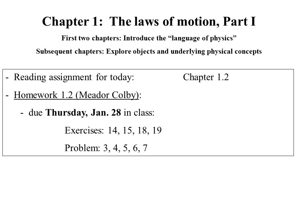 Chapter 1: The laws of motion, Part I First two chapters: Introduce the language of physics Subsequent chapters: Explore objects and underlying physical concepts - Reading assignment for today: Chapter 1.2 - Homework 1.2 (Meador Colby): - due Thursday, Jan.