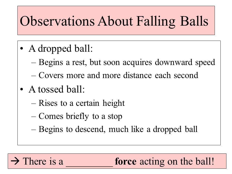 Observations About Falling Balls A dropped ball: –Begins a rest, but soon acquires downward speed –Covers more and more distance each second A tossed ball: –Rises to a certain height –Comes briefly to a stop –Begins to descend, much like a dropped ball  There is a _________ force acting on the ball!