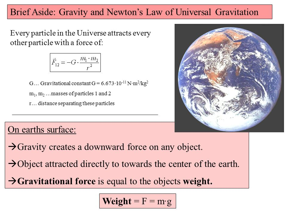 Brief Aside: Gravity and Newton's Law of Universal Gravitation Every particle in the Universe attracts every other particle with a force of: G… Gravitational constant G = 6.673·10 -11 N·m 2 /kg 2 m 1, m 2 …masses of particles 1 and 2 r… distance separating these particles On earths surface:  Gravity creates a downward force on any object.