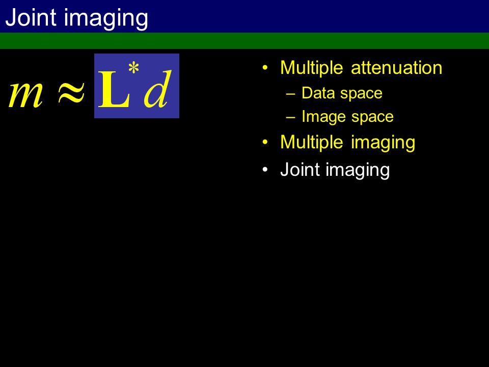 Joint imaging Multiple attenuation –Data space –Image space Multiple imaging Joint imaging